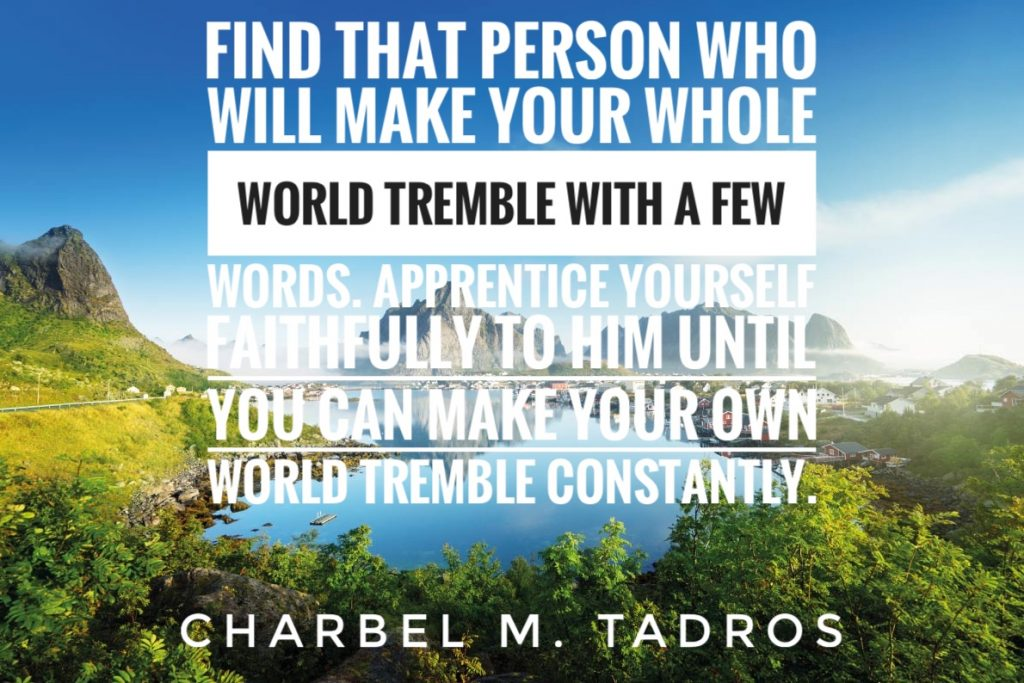 Find that person who will make your whole world tremble with a few words. Apprentice yourself faithfully to him until you can make your own world tremble constantly.