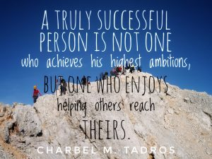 A truly successful person is not one who achieves his highest ambitions, but one who enjoys helping others reach theirs.