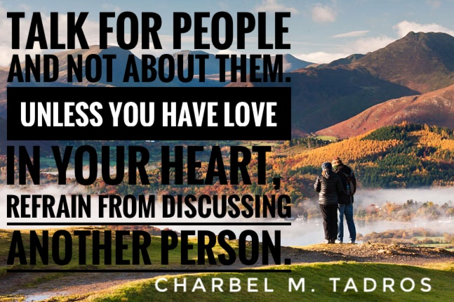 talk for people not about them. unless you have love in your heart, refrain from discussing another person.