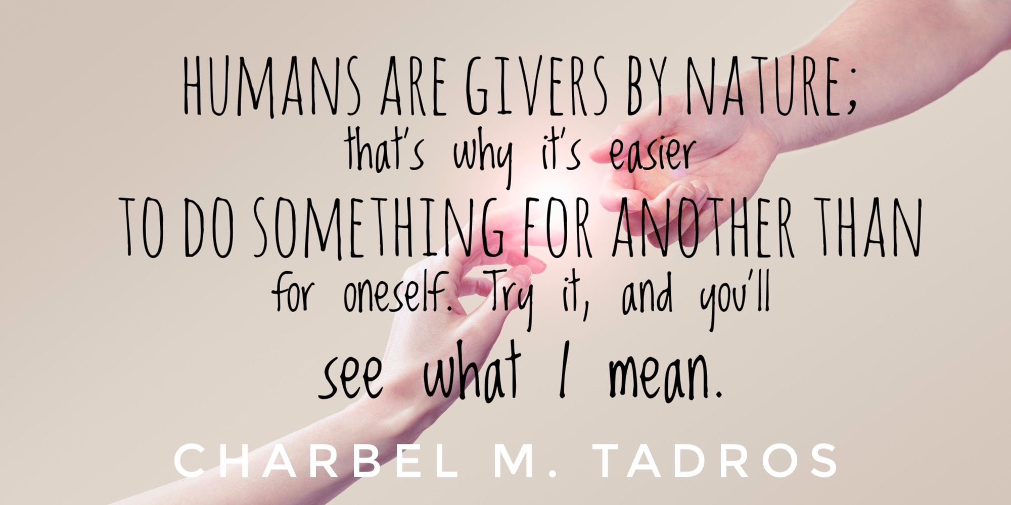 Humans are givers by nature. That's why it's easier to do something for another than for oneself. Try it, and you'll see what I mean.