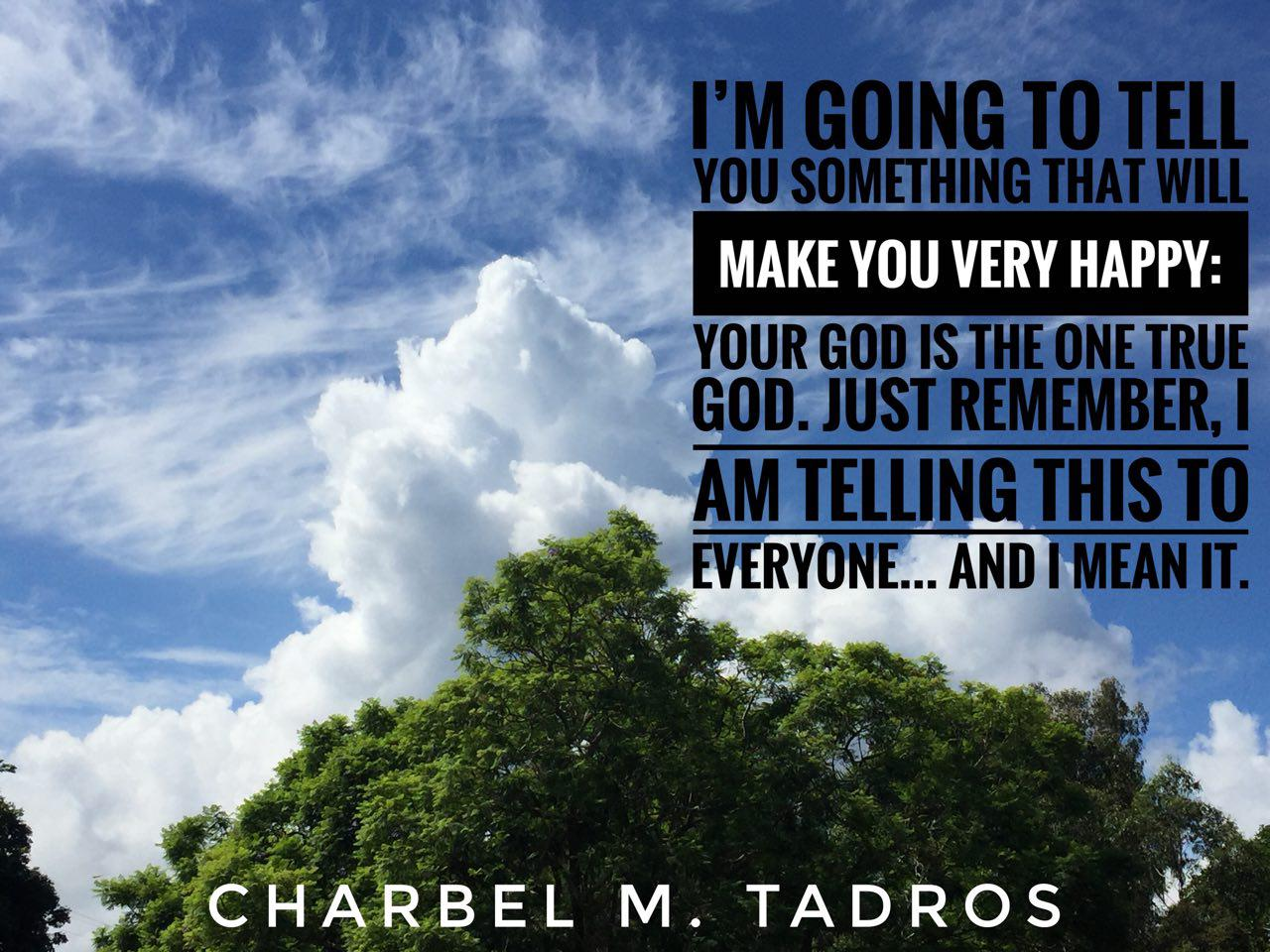 i'm going to tell you something that will make you very hapy: your god is the one true god. Just remember... I am telling this to everyone... and i mean it