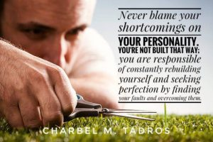 Never blame your shortcomings on your personality. You're not built that way; you are responsible of constantly rebuilding yourself and seeking perfection by finding your faults and overcoming them.
