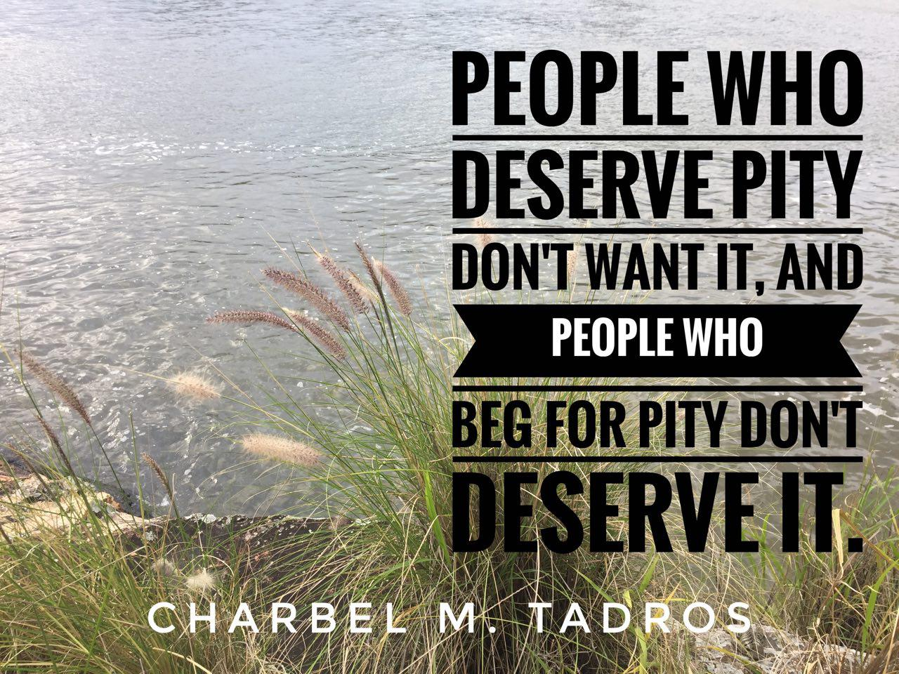 People who deserve pity don't want it, and people who beg for pity don't deserve it.
