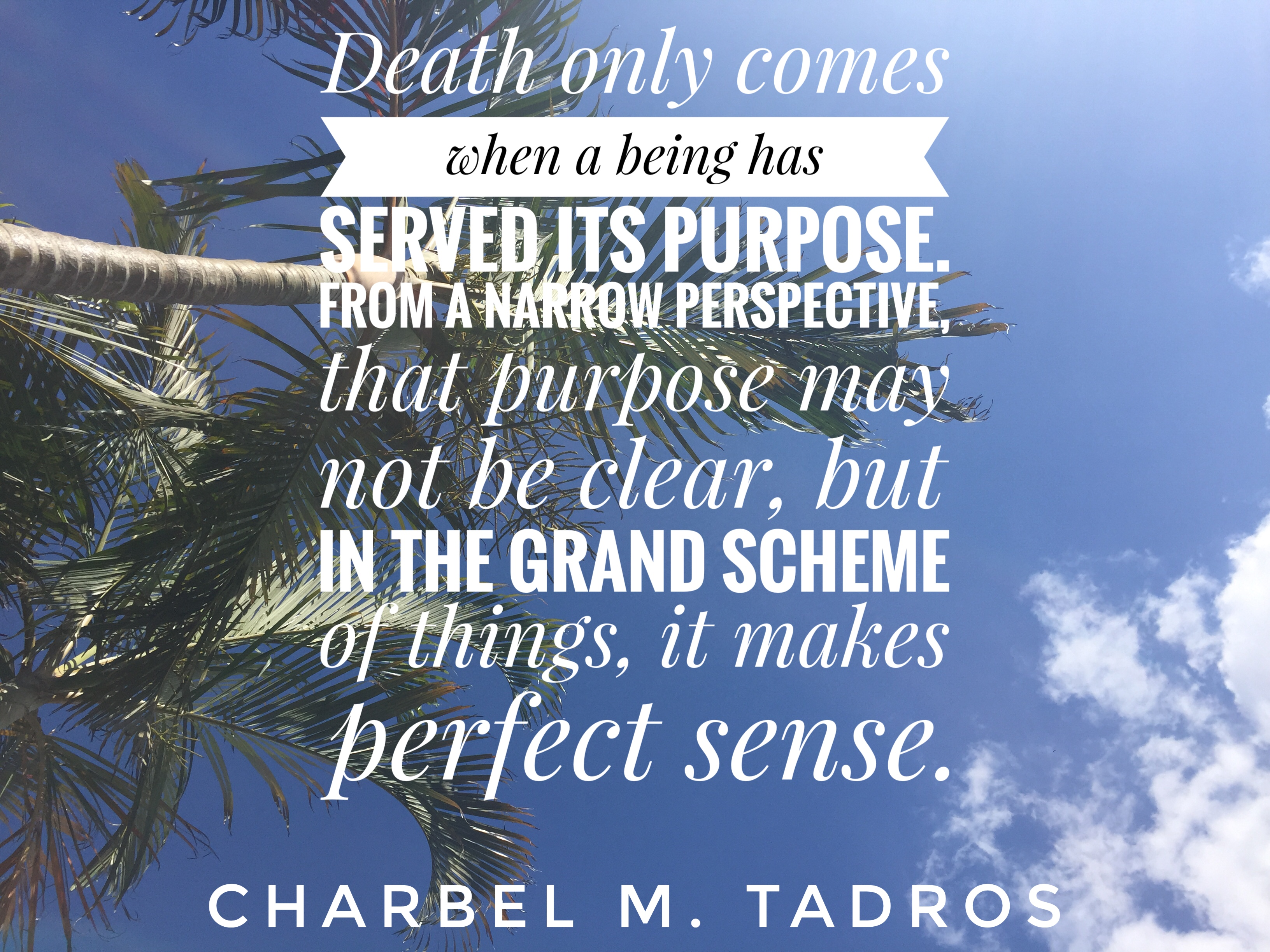 death only comes when a being jas served its purpose. From a narrow perspective, that purpose may not be clear, but in the grand scheme of things, it makes perfect sense.