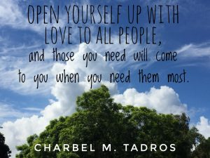 Open yourself up with LOVE to all people, and those you need will come to you when you need them most.