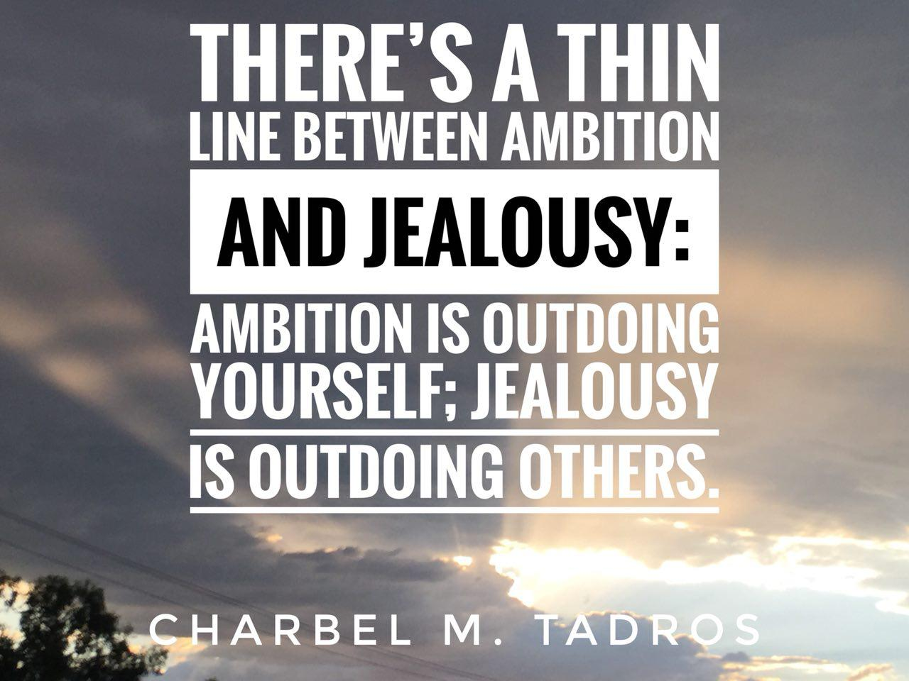 there's a thin line between ambition and jealousy: ambition is outdoing yourself; jealousy is outdoing others.