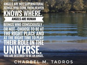 Angels are not supernatural beings who come from heaven knows where. Angels are human beings who consciously – or not – choose to be at the right place and at the right time to play their role in the universe. You are destined to be an angel.
